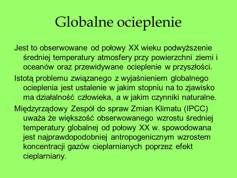 Globalne ocieplenie Jest to obserwowane od połowy XX wieku podwyższenie średniej temperatury atmosfery przy powierzchni ziemi i oceanów oraz przewidyw