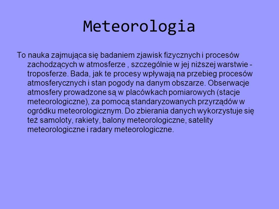 Meteorologia To nauka zajmująca się badaniem zjawisk fizycznych i procesów zachodzących w atmosferze, szczególnie w jej niższej warstwie - troposferze
