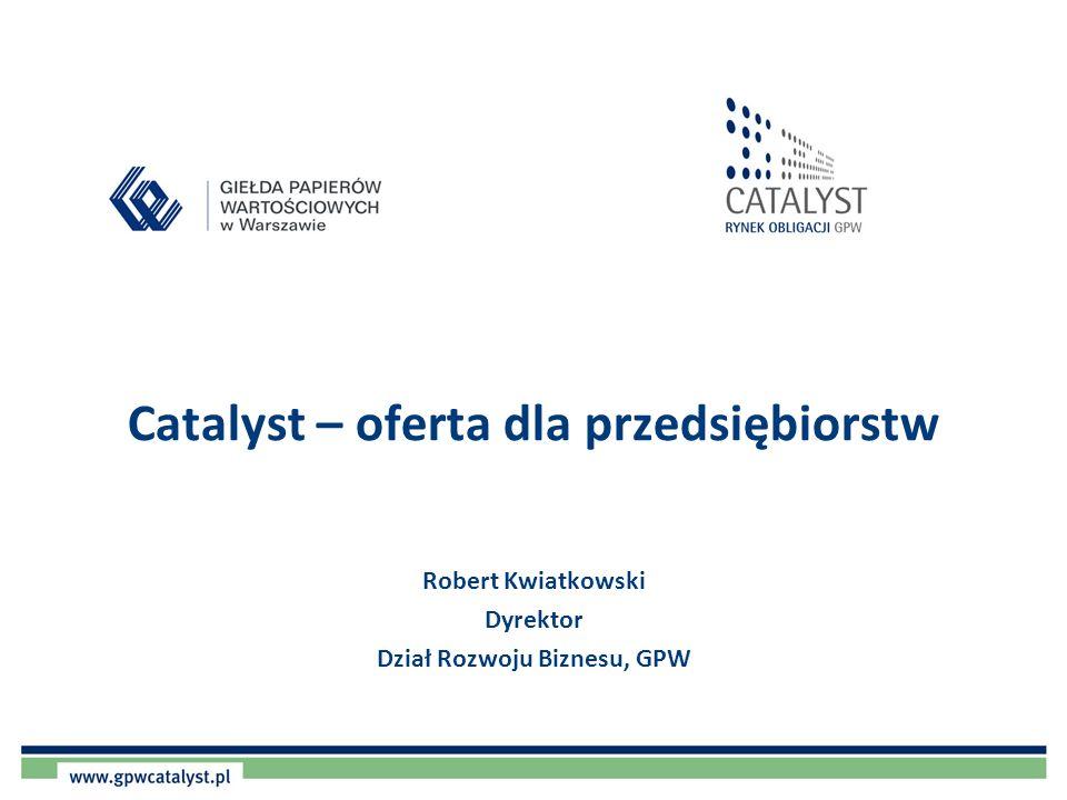 Catalyst – oferta dla przedsiębiorstw Robert Kwiatkowski Dyrektor Dział Rozwoju Biznesu, GPW
