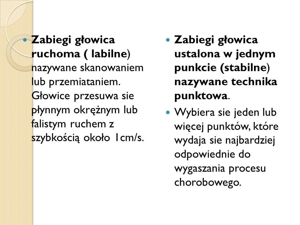 Zabiegi głowica ruchoma ( labilne) nazywane skanowaniem lub przemiataniem. Głowice przesuwa sie płynnym okrężnym lub falistym ruchem z szybkością okoł