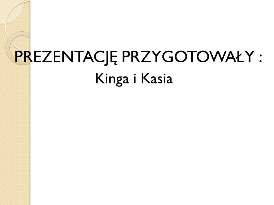 PREZENTACJĘ PRZYGOTOWAŁY : Kinga i Kasia