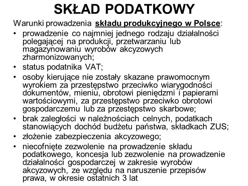 SKŁAD PODATKOWY Warunki prowadzenia składu produkcyjnego w Polsce: prowadzenie co najmniej jednego rodzaju działalności polegającej na produkcji, przetwarzaniu lub magazynowaniu wyrobów akcyzowych zharmonizowanych; status podatnika VAT; osoby kierujące nie zostały skazane prawomocnym wyrokiem za przestępstwo przeciwko wiarygodności dokumentów, mieniu, obrotowi pieniędzmi i papierami wartościowymi, za przestępstwo przeciwko obrotowi gospodarczemu lub za przestępstwo skarbowe; brak zaległości w należnościach celnych, podatkach stanowiących dochód budżetu państwa, składkach ZUS; złożenie zabezpieczenia akcyzowego; niecofnięte zezwolenie na prowadzenie składu podatkowego, koncesja lub zezwolenie na prowadzenie działalności gospodarczej w zakresie wyrobów akcyzowych, ze względu na naruszenie przepisów prawa, w okresie ostatnich 3 lat