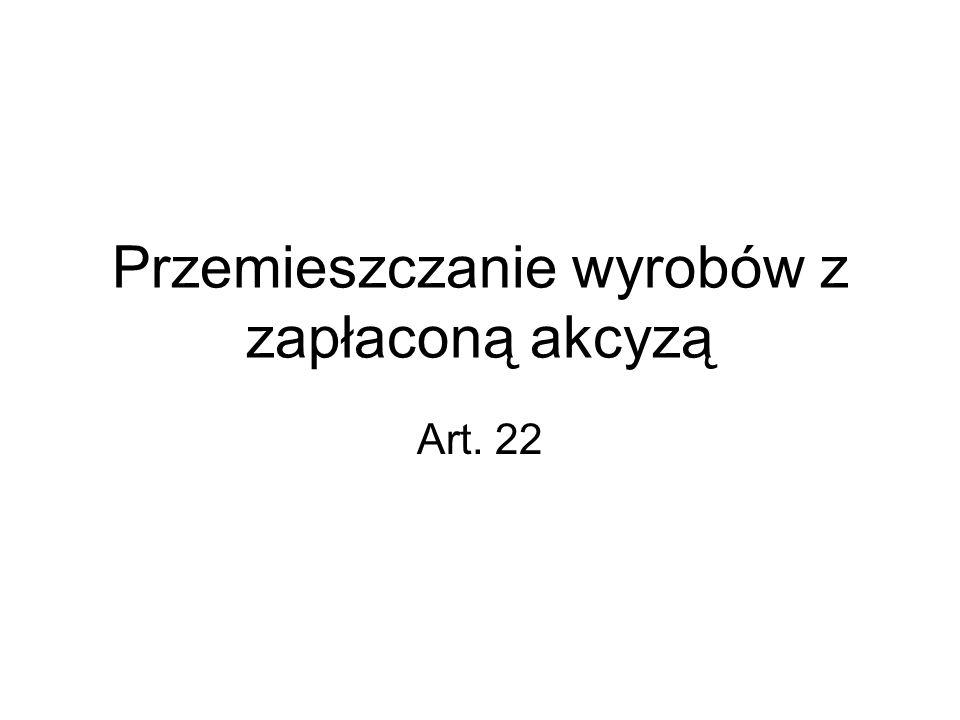 Przemieszczanie wyrobów z zapłaconą akcyzą Art. 22