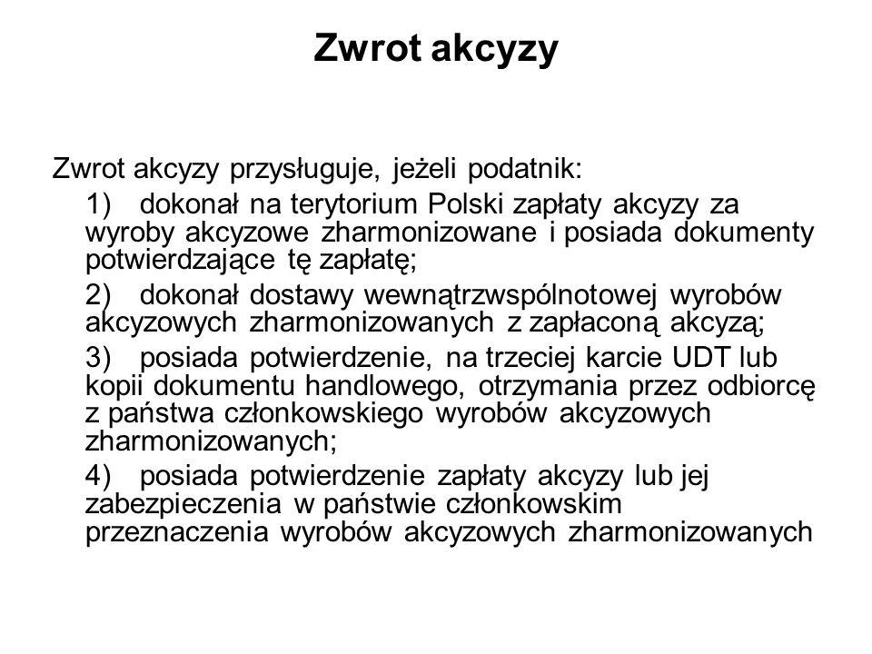 Zwrot akcyzy Zwrot akcyzy przysługuje, jeżeli podatnik: 1)dokonał na terytorium Polski zapłaty akcyzy za wyroby akcyzowe zharmonizowane i posiada dokumenty potwierdzające tę zapłatę; 2)dokonał dostawy wewnątrzwspólnotowej wyrobów akcyzowych zharmonizowanych z zapłaconą akcyzą; 3)posiada potwierdzenie, na trzeciej karcie UDT lub kopii dokumentu handlowego, otrzymania przez odbiorcę z państwa członkowskiego wyrobów akcyzowych zharmonizowanych; 4)posiada potwierdzenie zapłaty akcyzy lub jej zabezpieczenia w państwie członkowskim przeznaczenia wyrobów akcyzowych zharmonizowanych