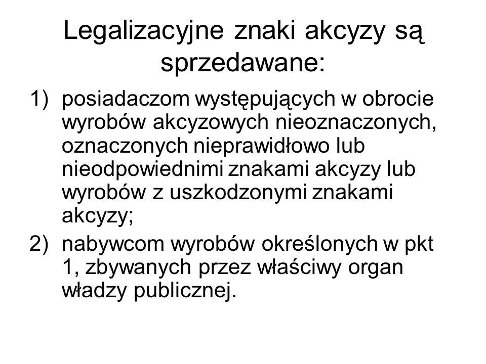 Legalizacyjne znaki akcyzy są sprzedawane: 1)posiadaczom występujących w obrocie wyrobów akcyzowych nieoznaczonych, oznaczonych nieprawidłowo lub nieodpowiednimi znakami akcyzy lub wyrobów z uszkodzonymi znakami akcyzy; 2)nabywcom wyrobów określonych w pkt 1, zbywanych przez właściwy organ władzy publicznej.