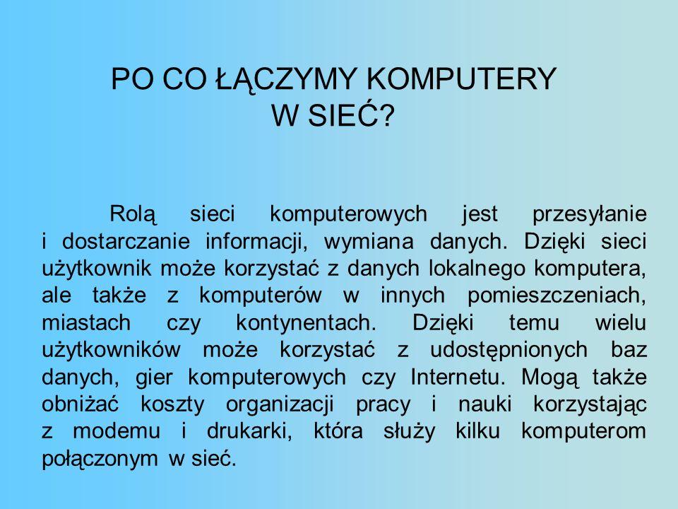 PO CO ŁĄCZYMY KOMPUTERY W SIEĆ? Rolą sieci komputerowych jest przesyłanie i dostarczanie informacji, wymiana danych. Dzięki sieci użytkownik może korz