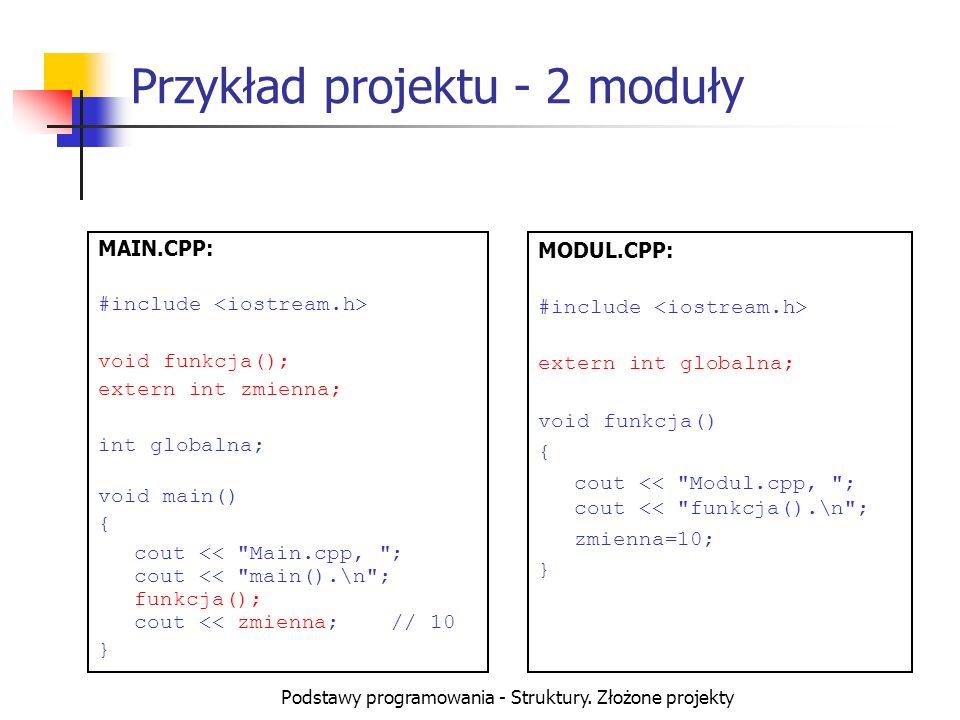 Podstawy programowania - Struktury. Złożone projekty Przykład projektu - 2 moduły MAIN.CPP: #include void funkcja(); extern int zmienna; int globalna;