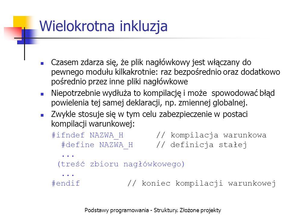 Podstawy programowania - Struktury. Złożone projekty Wielokrotna inkluzja Czasem zdarza się, że plik nagłówkowy jest włączany do pewnego modułu kilkak