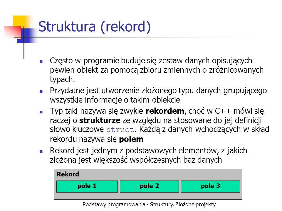 Podstawy programowania - Struktury. Złożone projekty Struktura (rekord) Często w programie buduje się zestaw danych opisujących pewien obiekt za pomoc