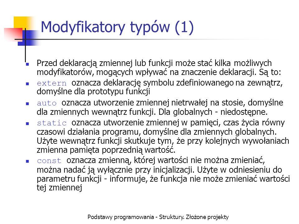 Podstawy programowania - Struktury. Złożone projekty Modyfikatory typów (1) Przed deklaracją zmiennej lub funkcji może stać kilka możliwych modyfikato