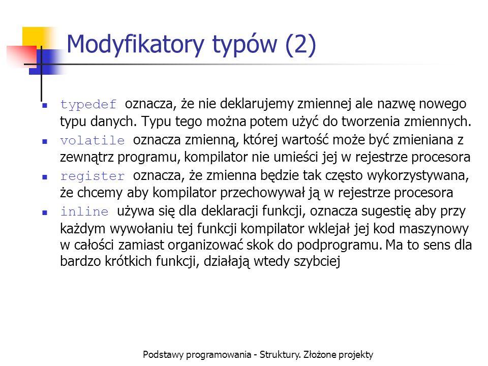 Podstawy programowania - Struktury. Złożone projekty Modyfikatory typów (2) typedef oznacza, że nie deklarujemy zmiennej ale nazwę nowego typu danych.