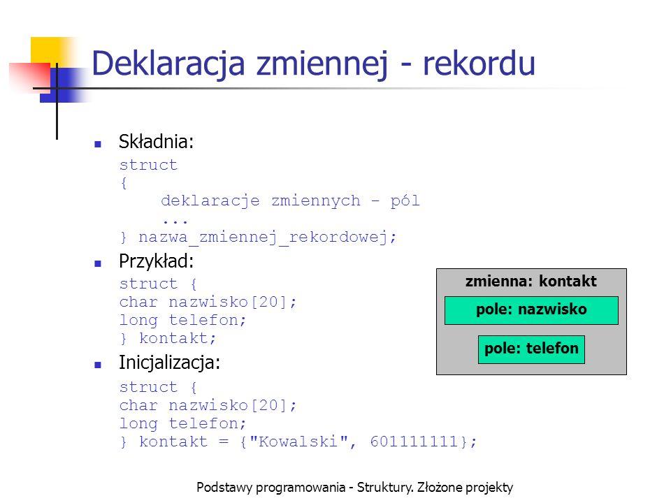 Podstawy programowania - Struktury. Złożone projekty Deklaracja zmiennej - rekordu Składnia: struct { deklaracje zmiennych - pól... } nazwa_zmiennej_r