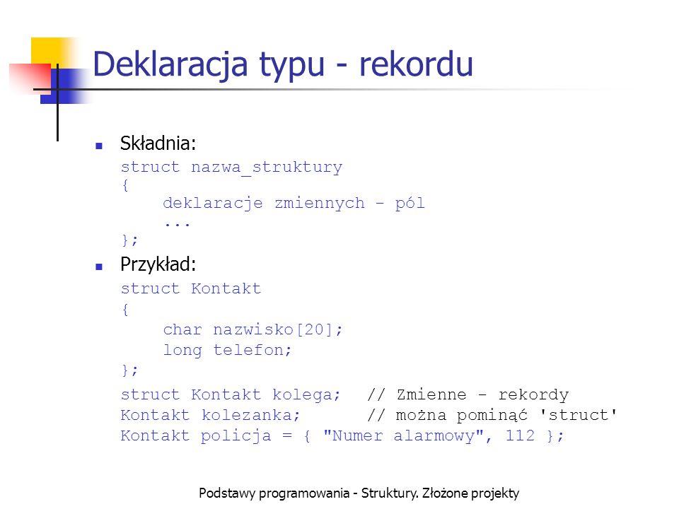 Podstawy programowania - Struktury. Złożone projekty Deklaracja typu - rekordu Składnia: struct nazwa_struktury { deklaracje zmiennych - pól... }; Prz