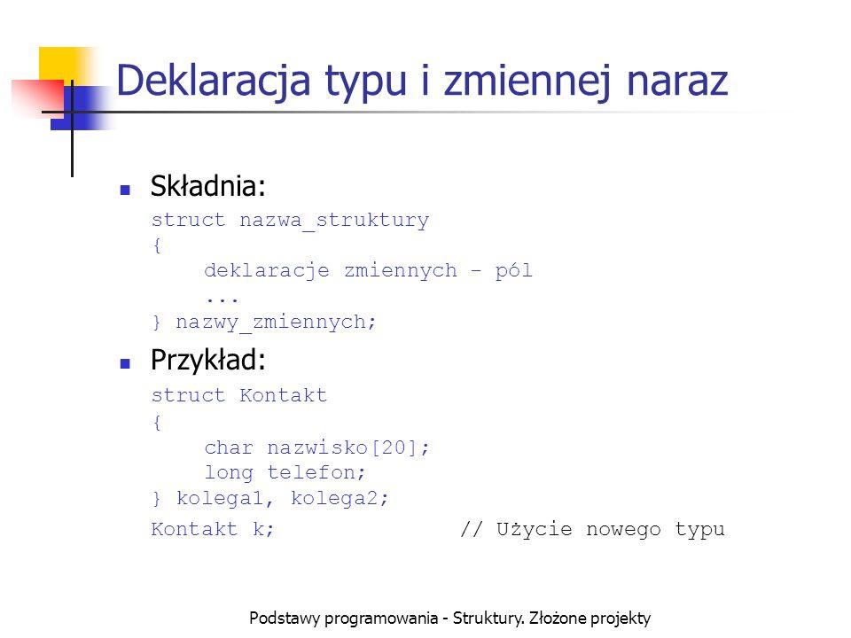 Podstawy programowania - Struktury. Złożone projekty Deklaracja typu i zmiennej naraz Składnia: struct nazwa_struktury { deklaracje zmiennych - pól...
