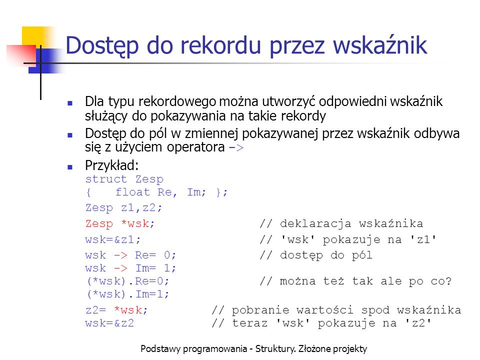 Podstawy programowania - Struktury. Złożone projekty Dostęp do rekordu przez wskaźnik Dla typu rekordowego można utworzyć odpowiedni wskaźnik służący