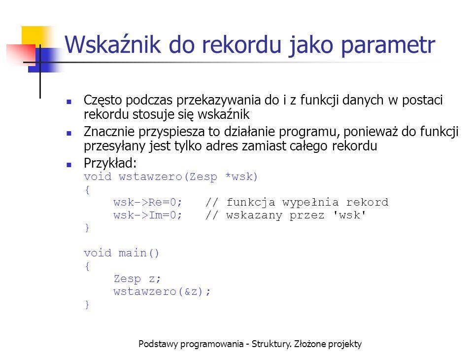 Podstawy programowania - Struktury. Złożone projekty Wskaźnik do rekordu jako parametr Często podczas przekazywania do i z funkcji danych w postaci re