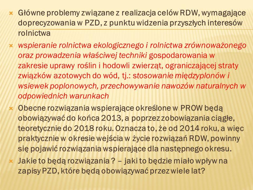 Główne problemy związane z realizacja celów RDW, wymagające doprecyzowania w PZD, z punktu widzenia przyszłych interesów rolnictwa wspieranie rolnictwa ekologicznego i rolnictwa zrównoważonego oraz prowadzenia właściwej techniki gospodarowania w zakresie uprawy roślin i hodowli zwierząt, ograniczającej straty związków azotowych do wód, tj.: stosowanie międzyplonów i wsiewek poplonowych, przechowywanie nawozów naturalnych w odpowiednich warunkach Obecne rozwiązania wspierające określone w PROW będą obowiązywać do końca 2013, a poprzez zobowiązania ciągłe, teoretycznie do 2018 roku.