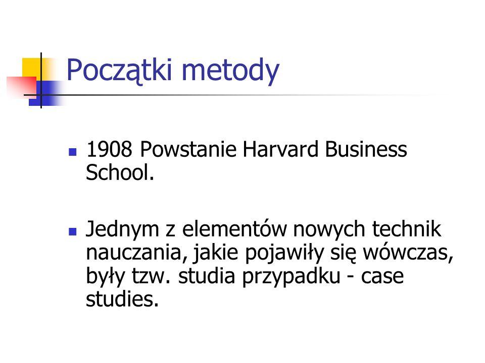 Początki metody 1908 Powstanie Harvard Business School. Jednym z elementów nowych technik nauczania, jakie pojawiły się wówczas, były tzw. studia przy
