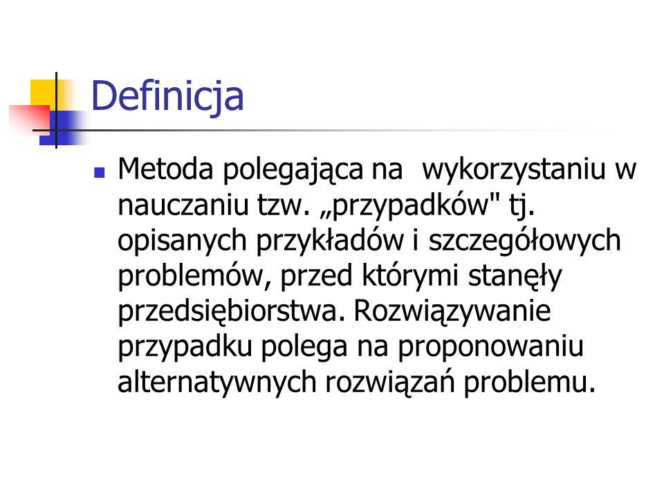 Definicja Metoda polegająca na wykorzystaniu w nauczaniu tzw. przypadków
