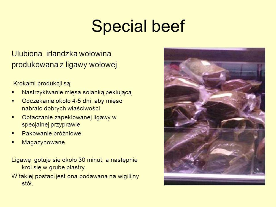 Special beef Ulubiona irlandzka wołowina produkowana z ligawy wołowej. Krokami produkcji są: Nastrzykiwanie mięsa solanką peklującą Odczekanie około 4