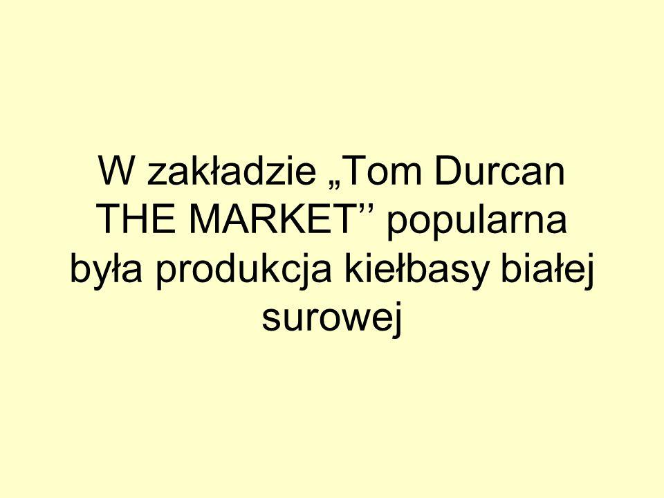 W zakładzie Tom Durcan THE MARKET popularna była produkcja kiełbasy białej surowej