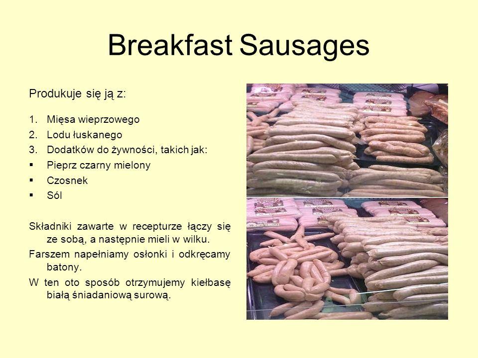 Breakfast Sausages Produkuje się ją z: 1.Mięsa wieprzowego 2.Lodu łuskanego 3.Dodatków do żywności, takich jak: Pieprz czarny mielony Czosnek Sól Skła