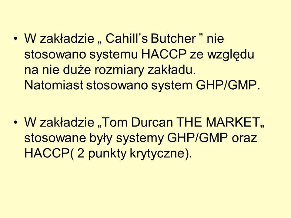W zakładzie Cahills Butcher nie stosowano systemu HACCP ze względu na nie duże rozmiary zakładu. Natomiast stosowano system GHP/GMP. W zakładzie Tom D