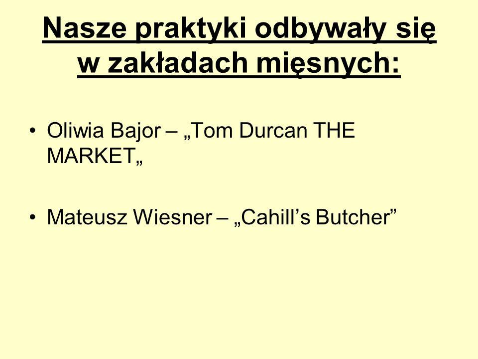 Nasze praktyki odbywały się w zakładach mięsnych: Oliwia Bajor – Tom Durcan THE MARKET Mateusz Wiesner – Cahills Butcher