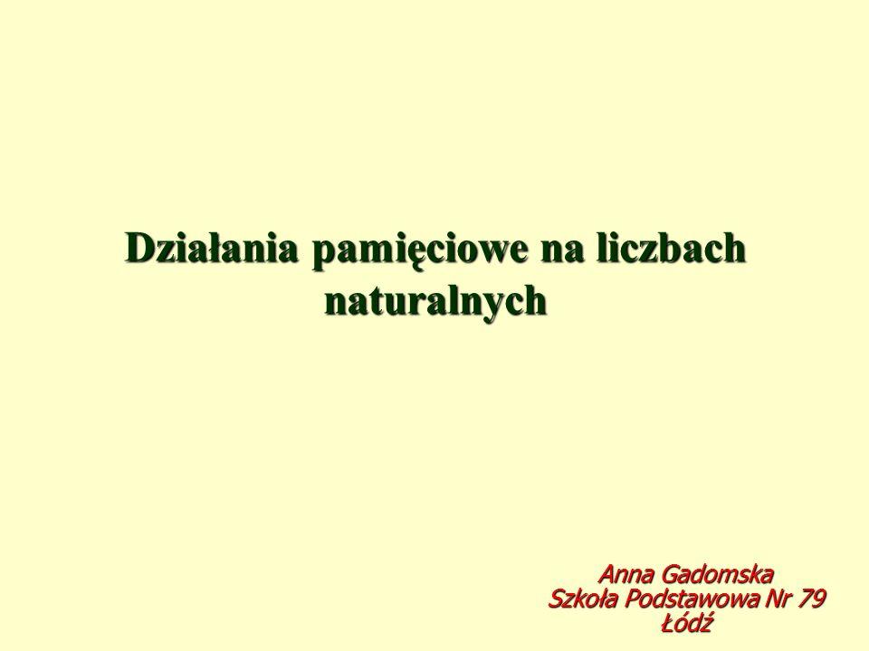 Działania pamięciowe na liczbach naturalnych Anna Gadomska Szkoła Podstawowa Nr 79 Łódź