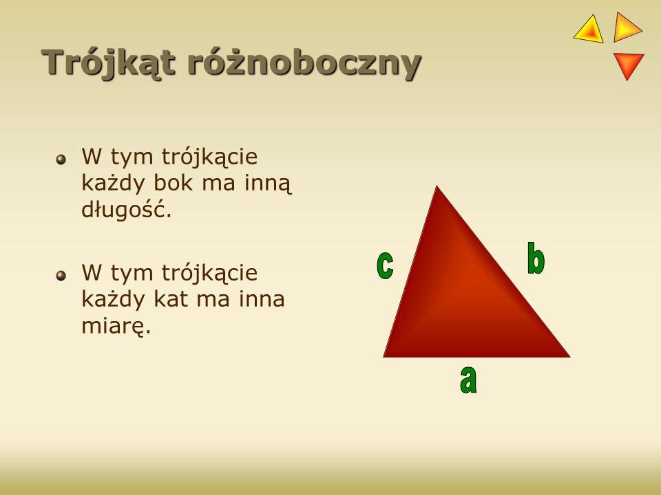 Trójkąt różnoboczny W tym trójkącie każdy bok ma inną długość. W tym trójkącie każdy kat ma inna miarę.