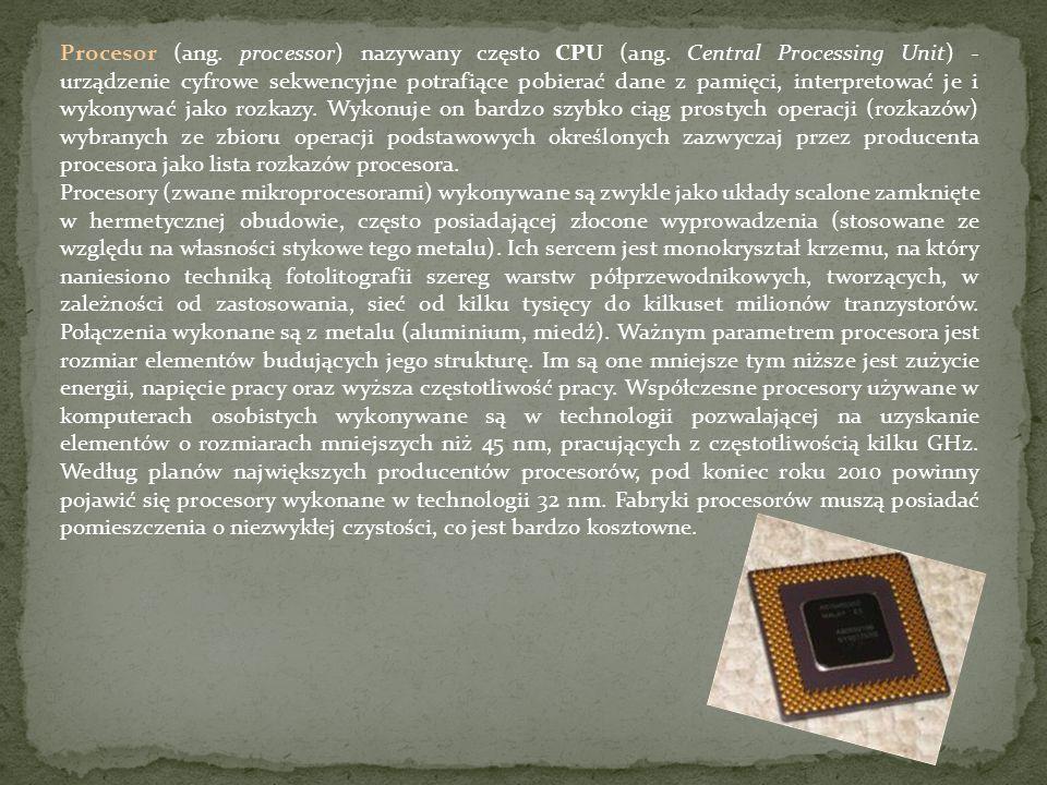Procesor (ang. processor) nazywany często CPU (ang. Central Processing Unit) - urządzenie cyfrowe sekwencyjne potrafiące pobierać dane z pamięci, inte