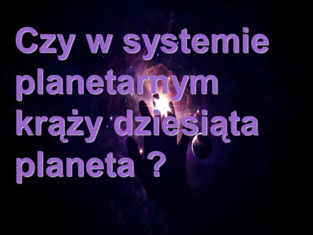 Czy w systemie planetarnym krąży dziesiąta planeta ?