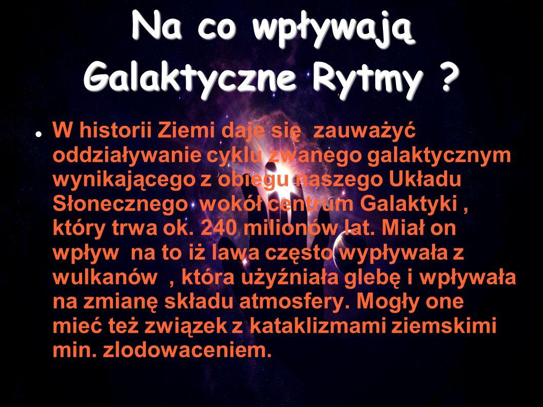 Na co wpływają Galaktyczne Rytmy ? W historii Ziemi daje się zauważyć oddziaływanie cyklu zwanego galaktycznym wynikającego z obiegu naszego Układu Sł