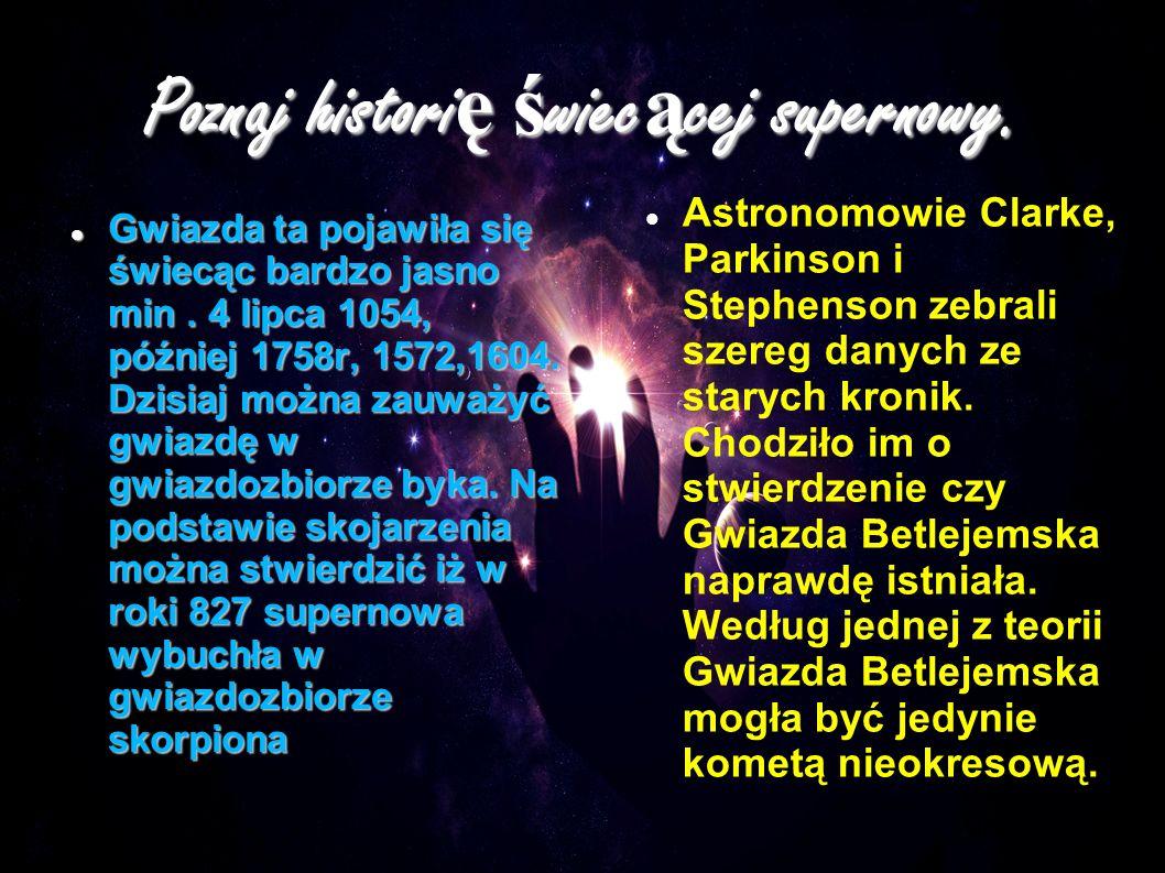 Poznaj histori ę ś wiec ą cej supernowy. Gwiazda ta pojawiła się świecąc bardzo jasno min. 4 lipca 1054, później 1758r, 1572,1604. Dzisiaj można zauwa