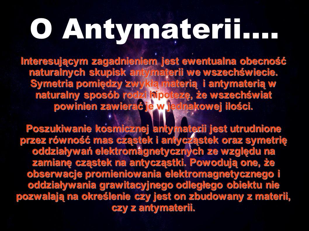 O Antymaterii.... Interesującym zagadnieniem jest ewentualna obecność naturalnych skupisk antymaterii we wszechświecie. Symetria pomiędzy zwykłą mater