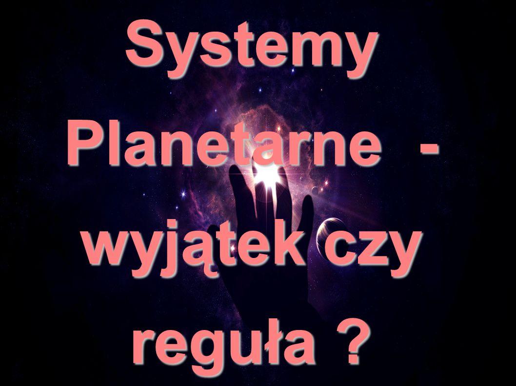 Systemy Planetarne - wyjątek czy reguła ?