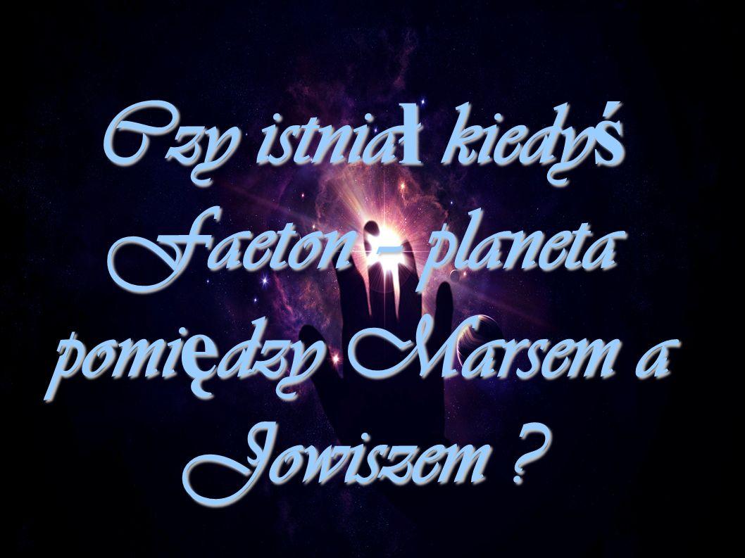 Czy istnia ł kiedy ś Faeton – planeta pomi ę dzy Marsem a Jowiszem ?