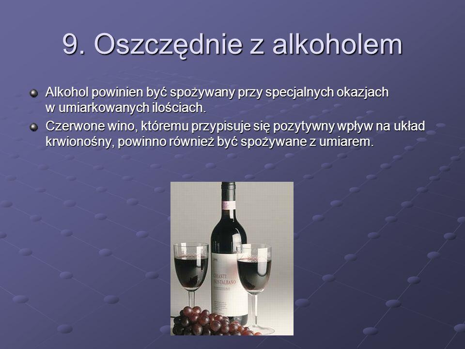 9. Oszczędnie z alkoholem Alkohol powinien być spożywany przy specjalnych okazjach w umiarkowanych ilościach. Czerwone wino, któremu przypisuje się po