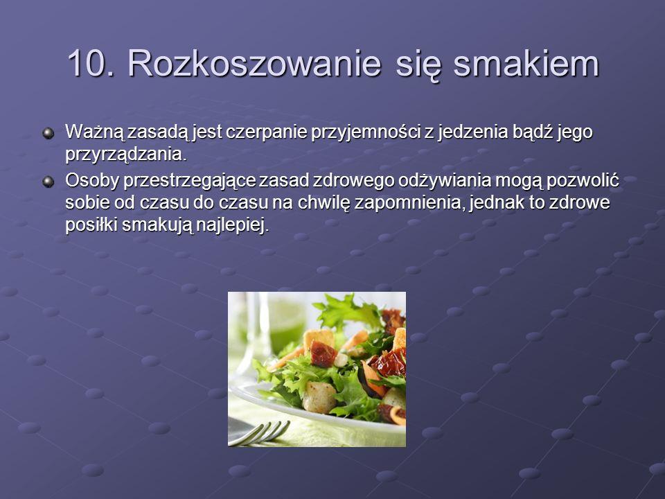 10. Rozkoszowanie się smakiem Ważną zasadą jest czerpanie przyjemności z jedzenia bądź jego przyrządzania. Osoby przestrzegające zasad zdrowego odżywi