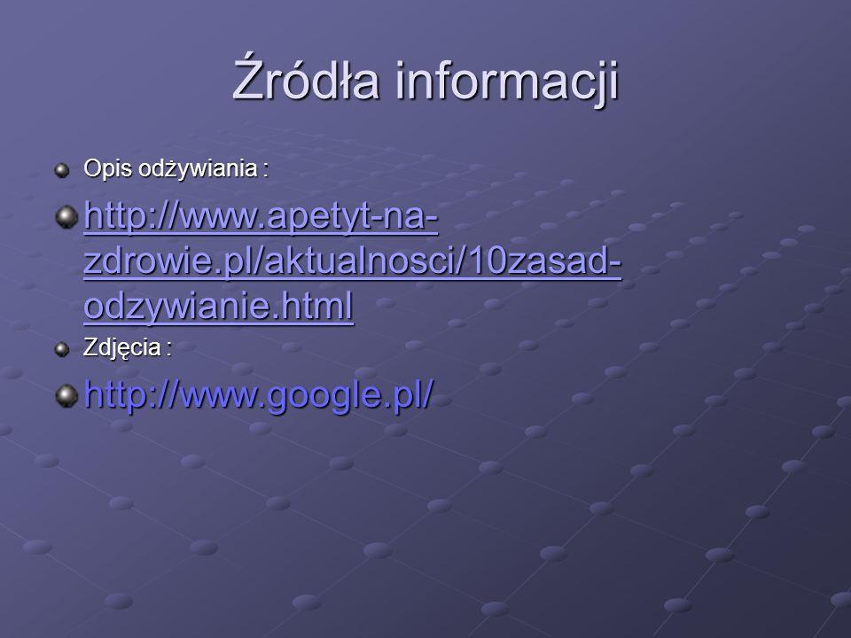 Źródła informacji Opis odżywiania : http://www.apetyt-na- zdrowie.pl/aktualnosci/10zasad- odzywianie.html http://www.apetyt-na- zdrowie.pl/aktualnosci