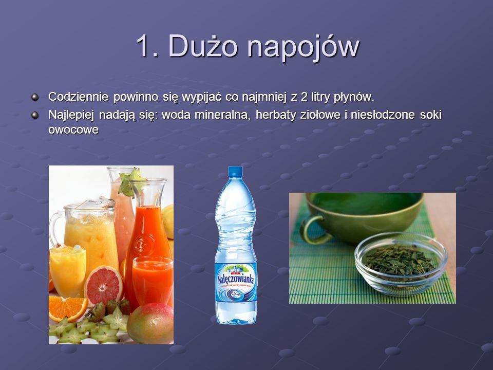 1. Dużo napojów Codziennie powinno się wypijać co najmniej z 2 litry płynów. Najlepiej nadają się: woda mineralna, herbaty ziołowe i niesłodzone soki