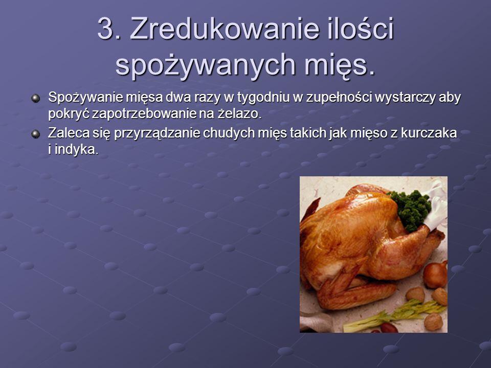 3. Zredukowanie ilości spożywanych mięs. Spożywanie mięsa dwa razy w tygodniu w zupełności wystarczy aby pokryć zapotrzebowanie na żelazo. Zaleca się