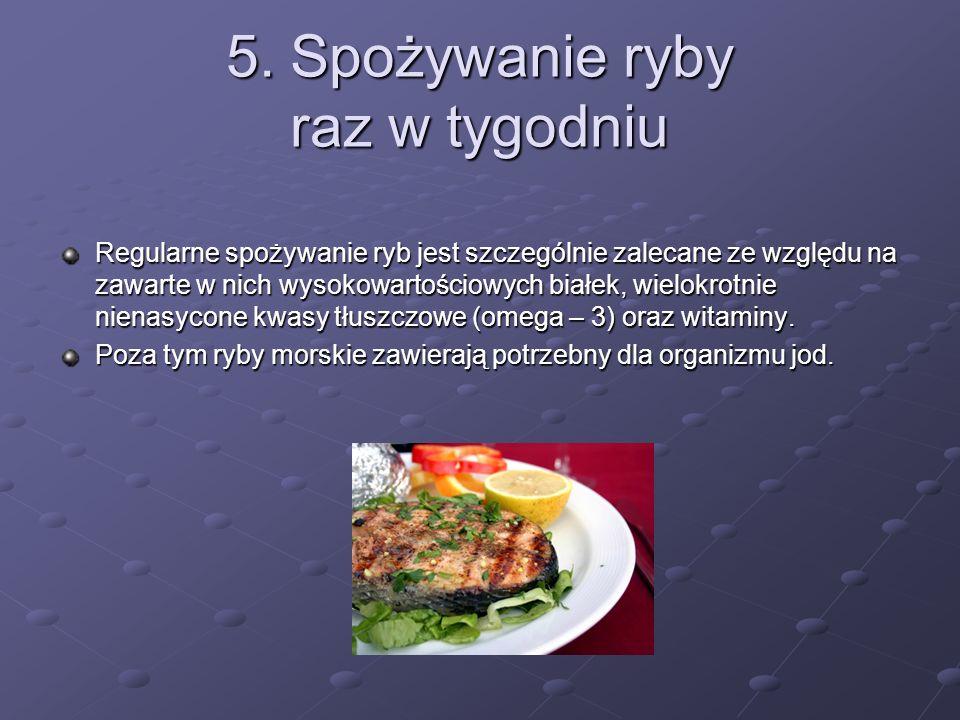 5. Spożywanie ryby raz w tygodniu Regularne spożywanie ryb jest szczególnie zalecane ze względu na zawarte w nich wysokowartościowych białek, wielokro