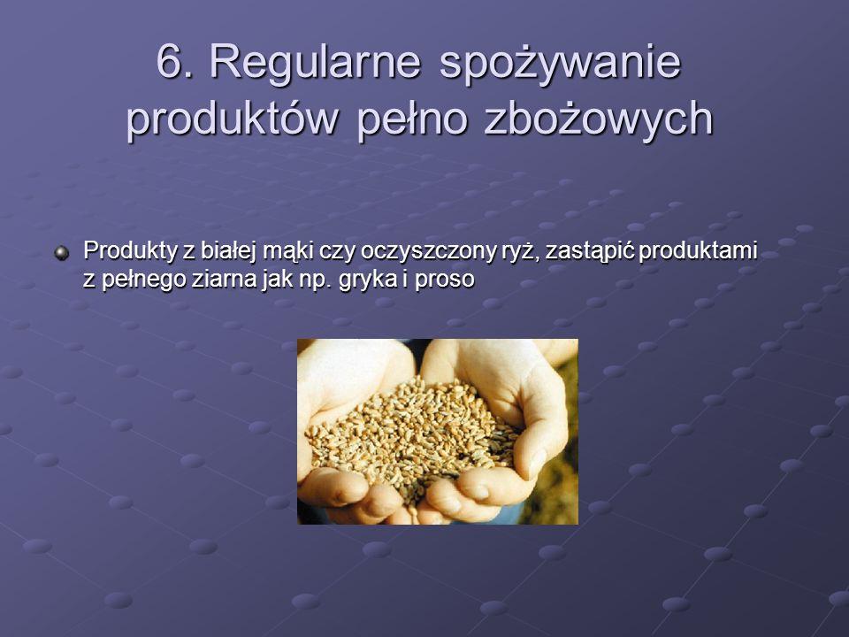 6. Regularne spożywanie produktów pełno zbożowych Produkty z białej mąki czy oczyszczony ryż, zastąpić produktami z pełnego ziarna jak np. gryka i pro