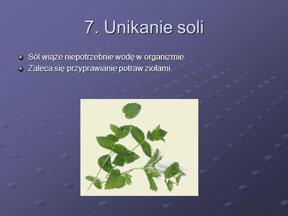7. Unikanie soli Sól wiąże niepotrzebnie wodę w organizmie. Zaleca się przyprawianie potraw ziołami.