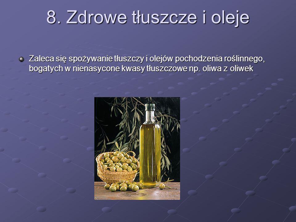 8. Zdrowe tłuszcze i oleje Zaleca się spożywanie tłuszczy i olejów pochodzenia roślinnego, bogatych w nienasycone kwasy tłuszczowe np. oliwa z oliwek