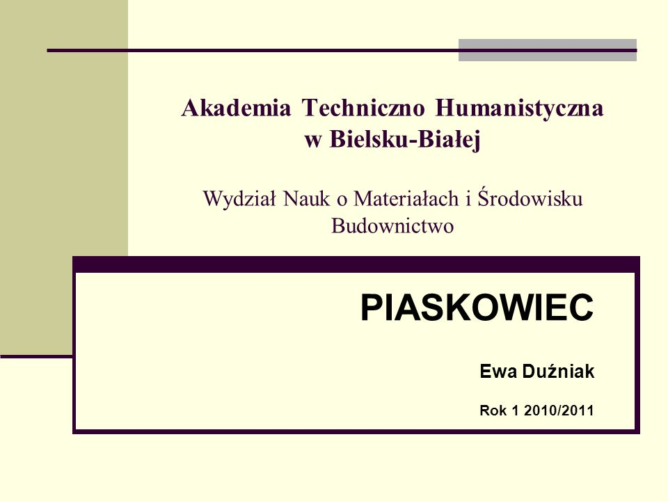 Akademia Techniczno Humanistyczna w Bielsku-Białej Wydział Nauk o Materiałach i Środowisku Budownictwo PIASKOWIEC Ewa Duźniak Rok 1 2010/2011