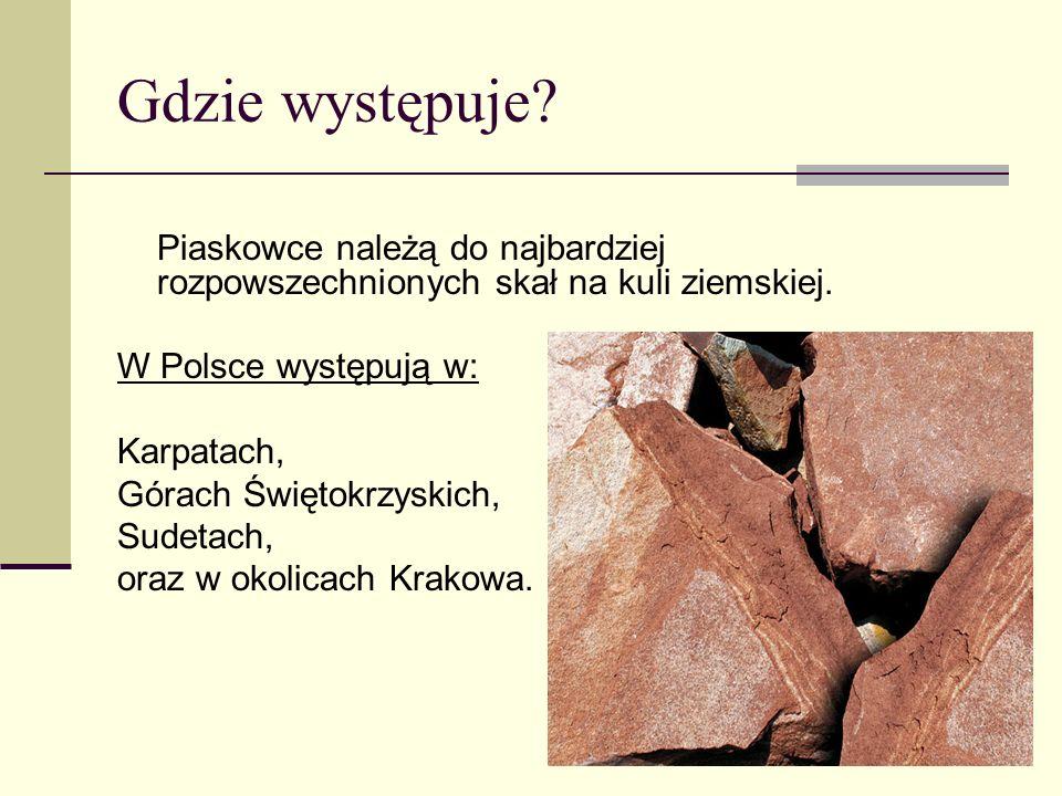 Gdzie występuje? Piaskowce należą do najbardziej rozpowszechnionych skał na kuli ziemskiej. W Polsce występują w: Karpatach, Górach Świętokrzyskich, S