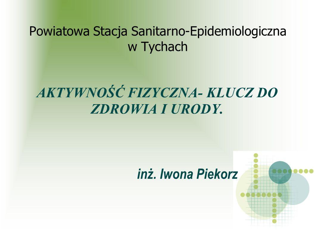 Powiatowa Stacja Sanitarno-Epidemiologiczna w Tychach AKTYWNOŚĆ FIZYCZNA- KLUCZ DO ZDROWIA I URODY. inż. Iwona Piekorz