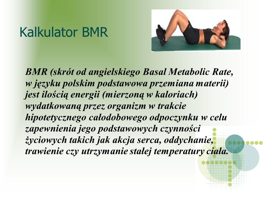 Kalkulator BMR BMR (skrót od angielskiego Basal Metabolic Rate, w języku polskim podstawowa przemiana materii) jest ilością energii (mierzoną w kalori